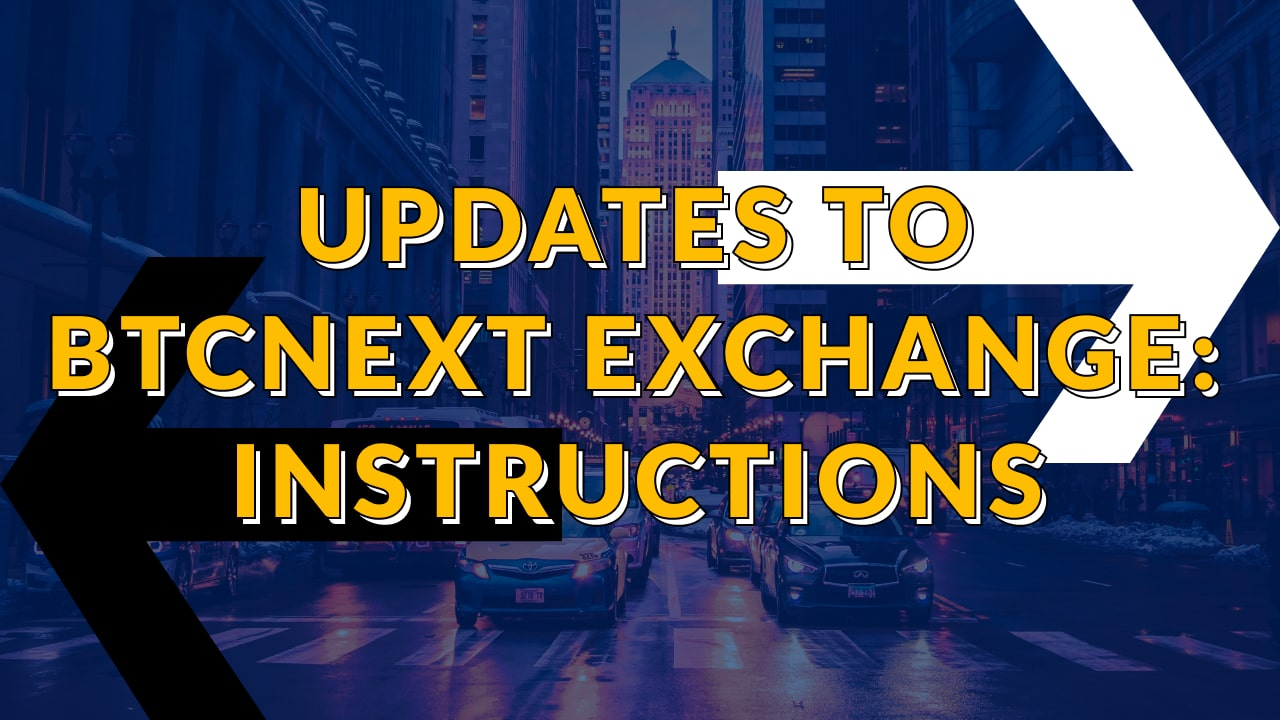 UPDATES TO BTCNEXT EXCHANGE: INSTRUCTIONS